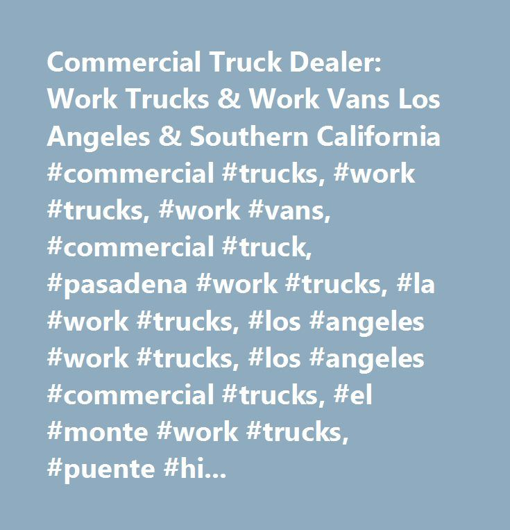 Commercial Truck Dealer: Work Trucks & Work Vans Los Angeles & Southern California #commercial #trucks, #work #trucks, #work #vans, #commercial #truck, #pasadena #work #trucks, #la #work #trucks, #los #angeles #work #trucks, #los #angeles #commercial #trucks, #el #monte #work #trucks, #puente #hills #work #trucks, #arcadia #work #trucks, #glendora #work #trucks, #covina #work #trucks, #laverne #work #trucks, #inland #empire #work #trucks, #burbank #work #trucks, #glendale #work #trucks, #new…