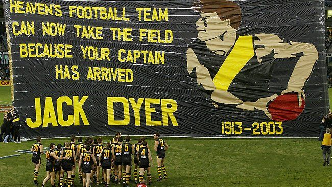 "VALE JACK DYER    To mark the passing of club legend Jack Dyer, the Richmond cheer squad went out of its way with a giant banner that included the likeness of the great Captain Blood. The words accompanying the picture read: ""Heaven's football team can now take the field because your captain has arrived. Jack Dyer, 1913-2003."" It was a fitting tribute to one of the greats of Australian football."