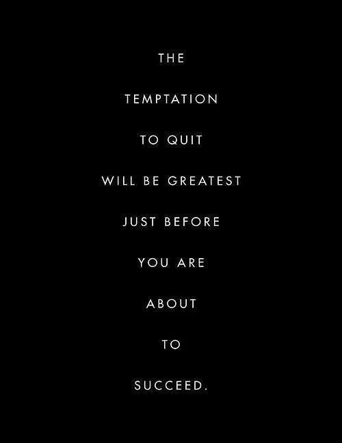 """""""The temptation to quit will be greatest just before you are about to succeed."""" 