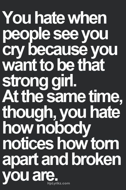 You hate when people see you cry because you want to be that strong girl. At the same time, though, you hate how nobody notices how torn apart and broken you are.