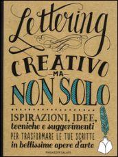 Lettering creativo ma non solo. Ispirazioni, idee, tecniche e suggerimenti per trasformare le tue scritte in bellissime opere d arte