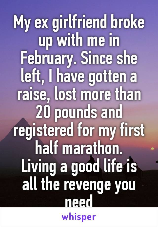 My ex girlfriend broke up with me in February. Since she left, I have gotten a raise, lost more than 20 pounds and registered for my first half marathon. Living a good life is all the revenge you need