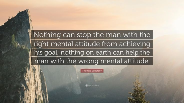 "Motivational Quotes: ""Nothing can stop the man with the right mental attitude from achieving his goal; nothing on earth can help the man with the wrong mental attitude."" — Thomas Jefferson"