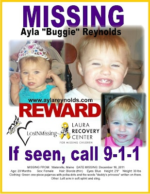 """AYLA REYNOLDS  MISSING FROM:  Waterville, Maine  DATE MISSING:  December 16, 2011  Age: 20 Months Sex: Female  Hair: Blonde (thin) Eyes: Blue  Height: 2'9"""" Weight: 30 lbs  Clothing: Green one-piece pajamas with polka dots and the words """"daddy's princess"""" written on them.  Other: Left arm in soft splint and sling.    Ayla Reynolds, age 20 months, was last seen when her father put her to bed in her crib on Friday evening, December 16, 2011."""