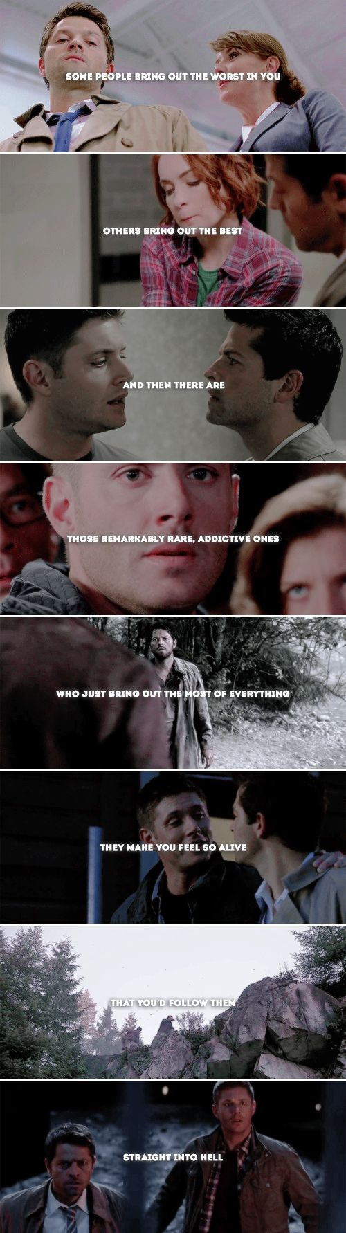 some people bring out the worst in you. others bring out the best. and then there are those remarkably rare, addictive ones who just bring out the most of everything. they make you feel so alive that you'd follow them straight into hell. #spn #destiel