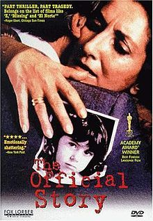 La historia oficial: The film is about an upper middle class couple in Buenos Aires with an adopted child. The mother comes to realize that her daughter may be the child of a desaparecido, a victim of the forced disappearances that occurred during Argentina's Dirty War in the 1970s.  Among several other international awards, it won the Oscar for Best Foreign Language Film at the 58th Academy Awards, being the first Latin American film to achieve it.