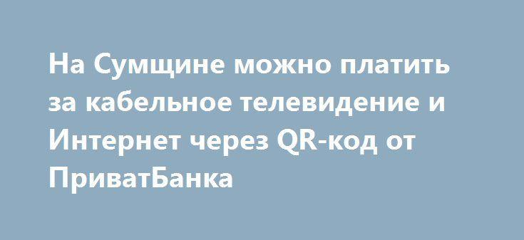 На Сумщине можно платить за кабельное телевидение и Интернет через QR-код от ПриватБанка http://shostka.info/shostkanews/na-sumshhine-mozhno-platit-za-kabelnoe-televidenie-i-internet-cherez-qr-kod-ot-privatbanka/  Сегодня сумчане имеют возможность оплачивать коммунальные платежи с помощью QR-кода Сумского расчетного центра за обучение в ВУЗах, услуги компании кабельного телевидения и Интернет. Об этом...