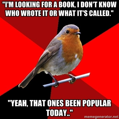 """- """"I'm looking for a book, i don't know who wrote it or what it's called."""" """"Yeah, that one's been popular today.."""""""