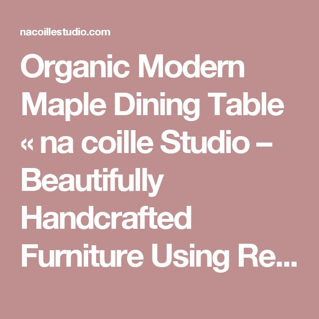Organic Modern Maple Dining Table « na coille Studio – Beautifully Handcrafted Furniture Using Reclaimed and Salvaged Old Growth Lumber and Live Edge Slabs from the Ottawa Area