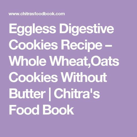 Eggless Digestive Cookies Recipe – Whole Wheat,Oats Cookies Without Butter | Chitra's Food Book