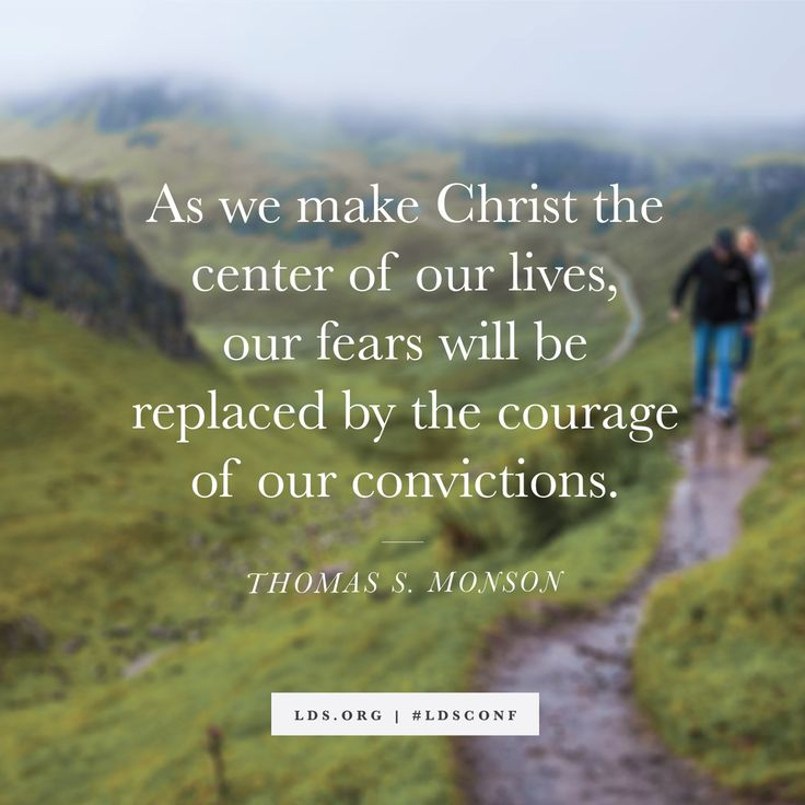 """""""As we make Christ the center of our lives, our fears will be replaced by the courage of our convictions."""" —President Thomas S. Monson"""