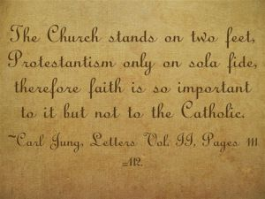 The Church stands on two feet, Protestantism only on sola fide, therefore faith is so important to it but not to the Catholic. ~Carl Jung, Letters Vol. II, Pages 111-112.
