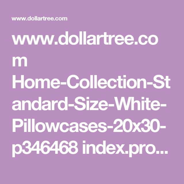 www.dollartree.com Home-Collection-Standard-Size-White-Pillowcases-20x30- p346468 index.pro?green=8B21EEF7-1A77-568F-B539-5E60C8A78DC2