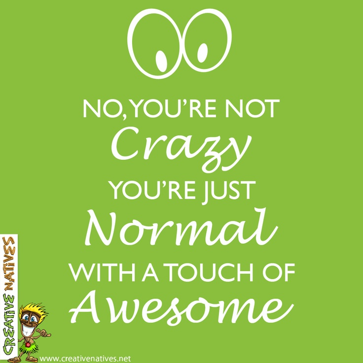 "Happy Monday everyone and remember... ""No, you're not crazy! You're just normal with a touch of Awesome!"" - www.creativenatives.net"
