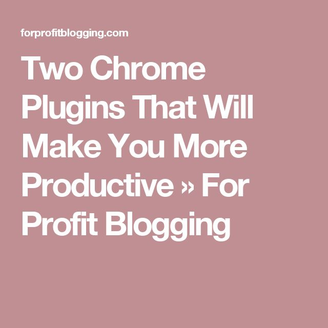 Two Chrome Plugins That Will Make You More Productive » For Profit Blogging