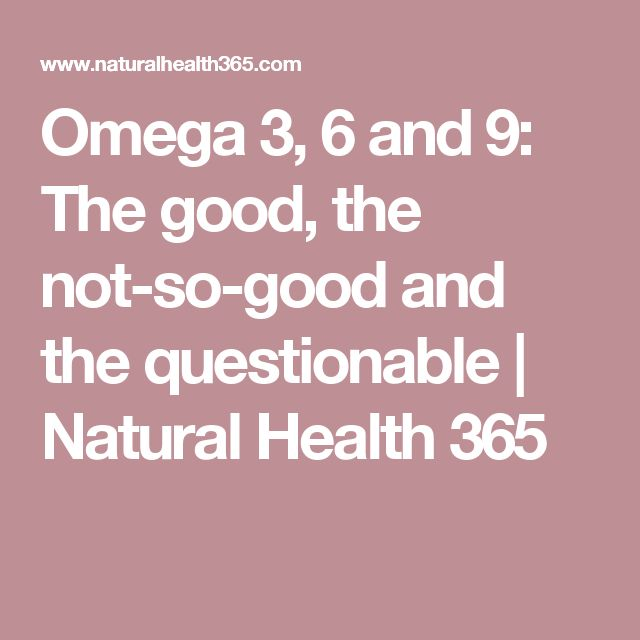 Omega 3, 6 and 9: The good, the not-so-good and the questionable | Natural Health 365