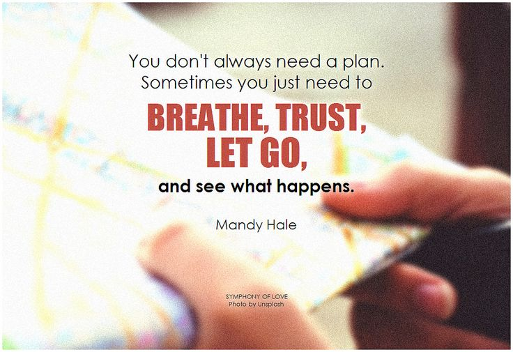 Mandy Hale You don't always need a plan. Sometimes you just need to breathe, trust, let go, and see what happens