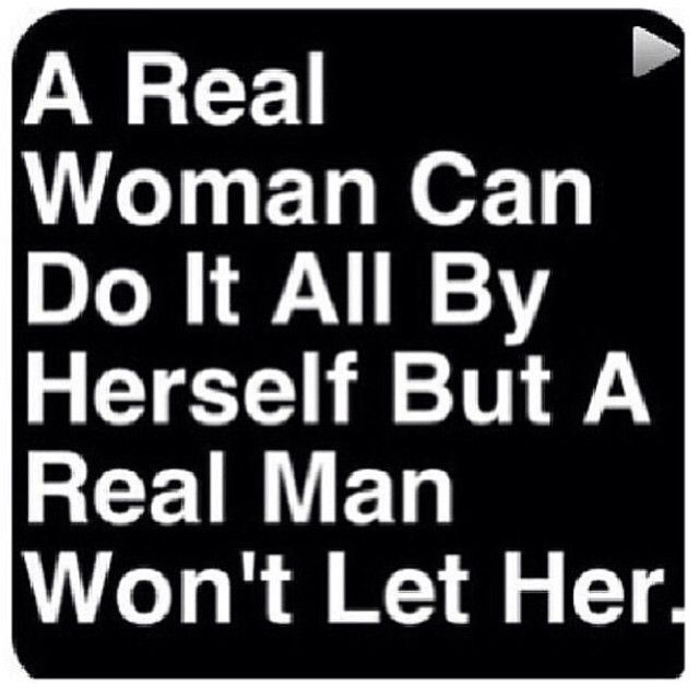 i'm crazy quotes   real woman can do it all by herself but a real man won't let her.