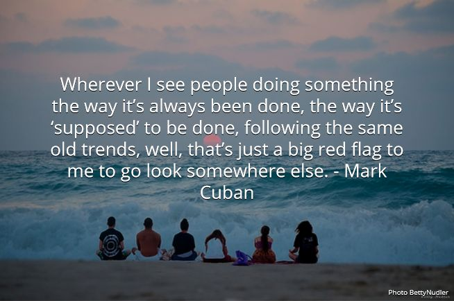 Wherever I see people doing something the way it's always been done, the way it's 'supposed' to be done, following the same old trends, well, that's just a big red flag to me to go look somewhere else. - Mark Cuban  #markcuban #famous #entrepreneur #quotes