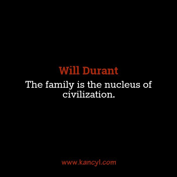 """The family is the nucleus of civilization."", Will Durant"