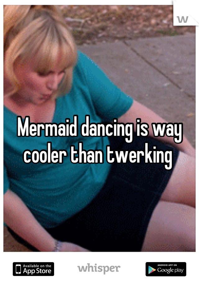 Mermaid dancing is way cooler than twerking