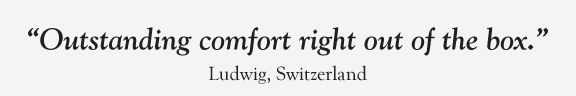 """""""Outstanding comfort right out of the box."""" Ludwig, Switzerland"""