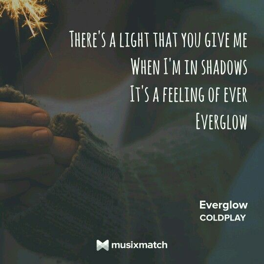 Everglow By Coldplay Such Simple Words But They Have This Resonance Amd Cleverness To Them