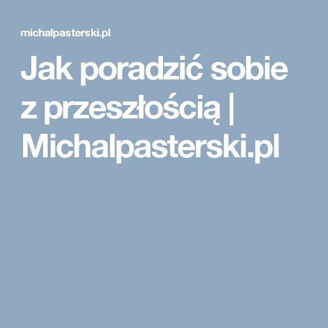 Jak poradzić sobie z przeszłością | Michalpasterski.pl