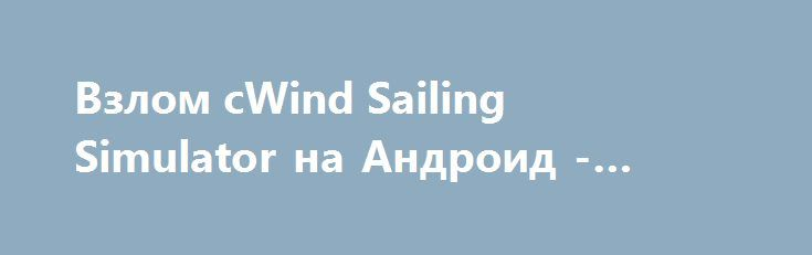 Взлом cWind Sailing Simulator на Андроид - Много денег http://touch-android.ru/1714-vzlom-cwind-sailing-simulator-na-android-mnogo-deneg.html