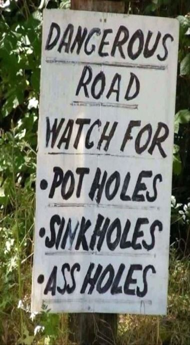 Watch for pot holes, sink holes, assholes