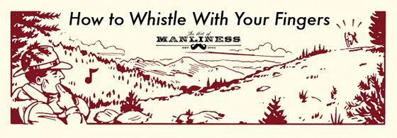 The Art of Manliness || How to Whistle with your Fingers