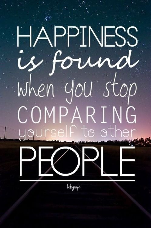 Happiness is found when you stop comparing yourself to other people. should