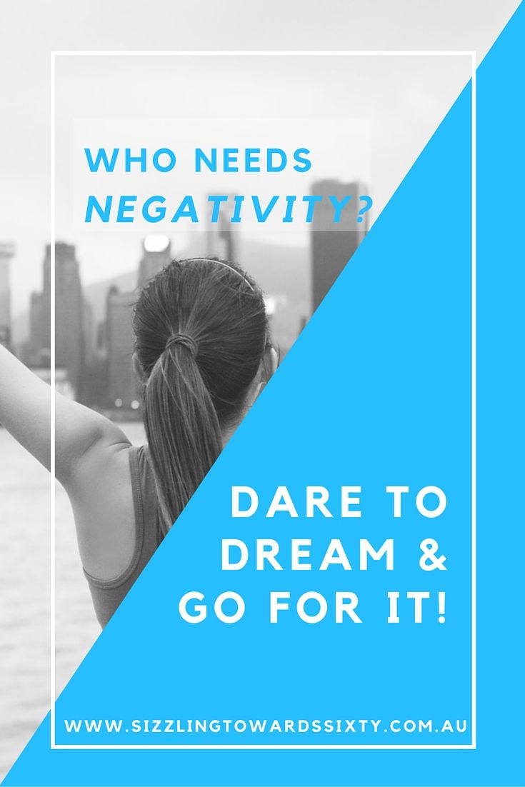 Who Needs Negativity?  Dare to Dream & Go For It!