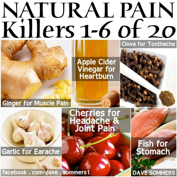 6 Natural Pain Killers    1 - Ginger! (muscle pain)  2 - Apple Cider Vinegar! (heartburn)  3 - Clove! (toothache)  4 - Garlic! (earache)  5 - Cherries! (headache / joint pain)  6 - Fish! (stomach pain)