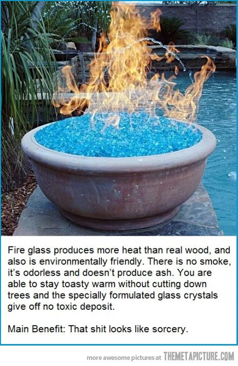 Fire glass. Main benefit: That shit looks like sorcery.