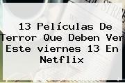 http://tecnoautos.com/wp-content/uploads/imagenes/tendencias/thumbs/13-peliculas-de-terror-que-deben-ver-este-viernes-13-en-netflix.jpg viernes 13. 13 películas de terror que deben ver este viernes 13 en Netflix, Enlaces, Imágenes, Videos y Tweets - http://tecnoautos.com/actualidad/viernes-13-13-peliculas-de-terror-que-deben-ver-este-viernes-13-en-netflix/