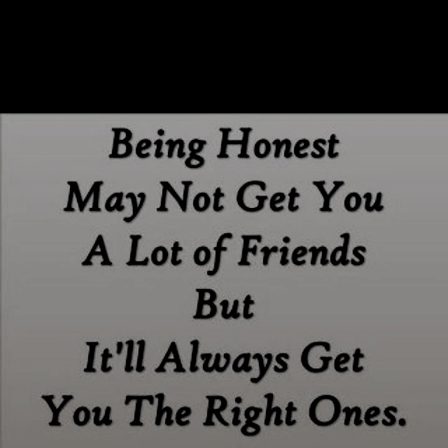 Being honest may not get you a lot of friends, but it'll ...