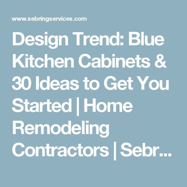 Design Trend: Blue Kitchen Cabinets & 30 Ideas to Get You Started | Home Remodeling Contractors | Sebring Services