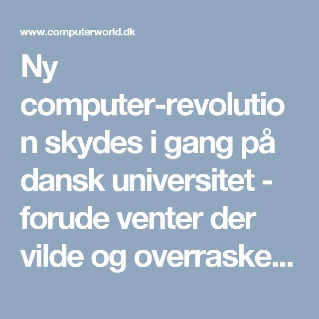 Ny computer-revolution skydes i gang på dansk universitet - forude venter der vilde og overraskende forandringer - Computerworld