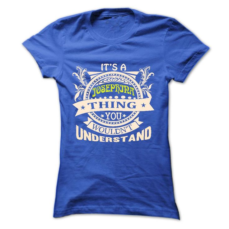 its a JOSEPHINA Thing ( ^ ^)っ You Wouldnt Understand ! - T ᗕ Shirt, Hoodie, Hoodies, Year,Name, Birthdayits a JOSEPHINA Thing You Wouldnt Understand ! - T Shirt, Hoodie, Hoodies, Year,Name, Birthdayits a JOSEPHINA Thing You Wouldnt Understand !  T Shirt, Hoodie, Hoodies, Year,Name, Birthday