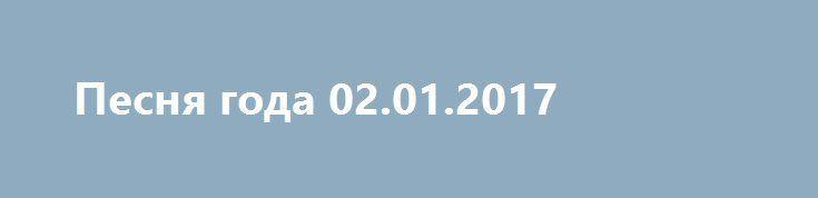 Песня года 02.01.2017 http://kinofak.net/publ/peredachi/pesnja_goda_02_01_2017_hd_5/12-1-0-4826  по традиции в первый день нового года канала Россия покажет главный российский концерт, в котором принимают участие все звезды отечественной эстрады. Со сцены Олимпийского со своими песнями выступят лучшие певцы и певицы прошедшего года. Уже больше четырех десятков лет бренд Песня года является самым известным и популярным концертом страны. Это единственная возможность в году на одной сцене в…
