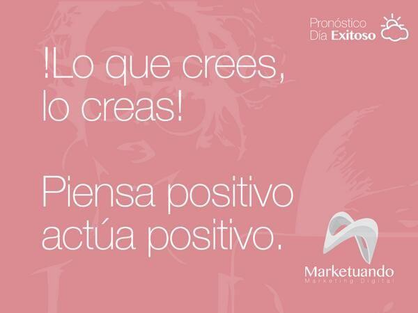 """""""Lo que crees, lo creas! Piensa positivo, actúa positivo."""