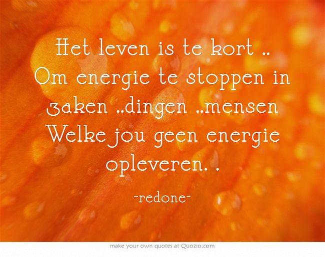 Het leven is te kort .. Om energie te stoppen in zaken ..dingen ..mensen Welke jou geen energie opleveren. .