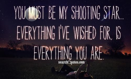 You must be my shooting star... everything I've wished for, is everything you are.