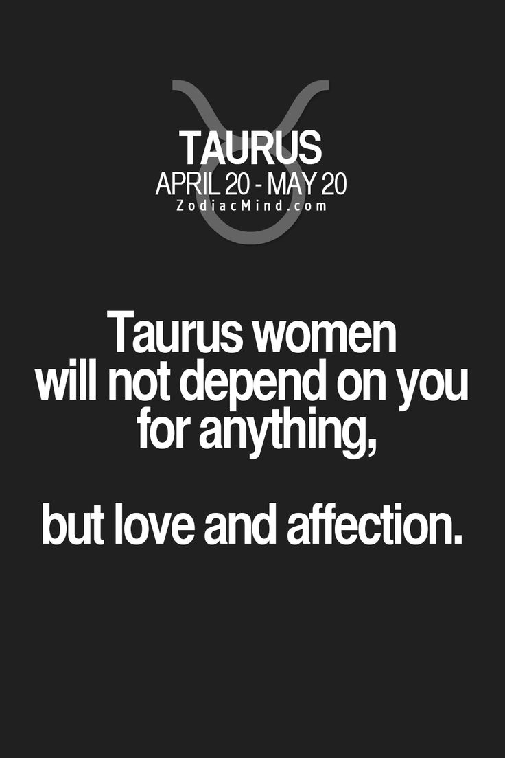 Taurus women will not depend on you for anything, but love and affection