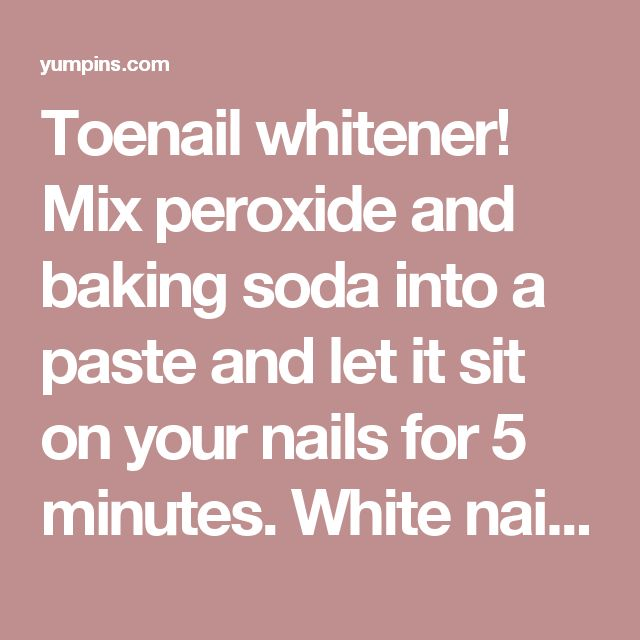 Toenail whitener! Mix peroxide and baking soda into a paste and let it sit on your nails for 5 minutes. White nails! A side of life! - Yum Pins