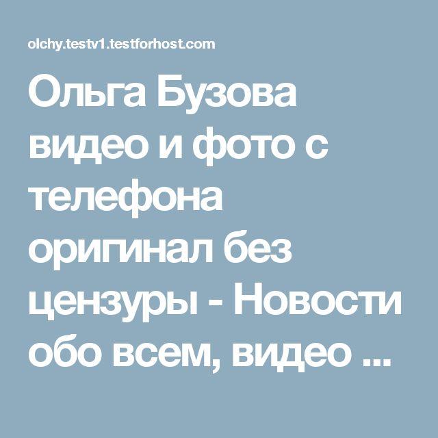 Ольга Бузова видео и фото с телефона оригинал без цензуры - Новости обо всем, видео новости от всего мира