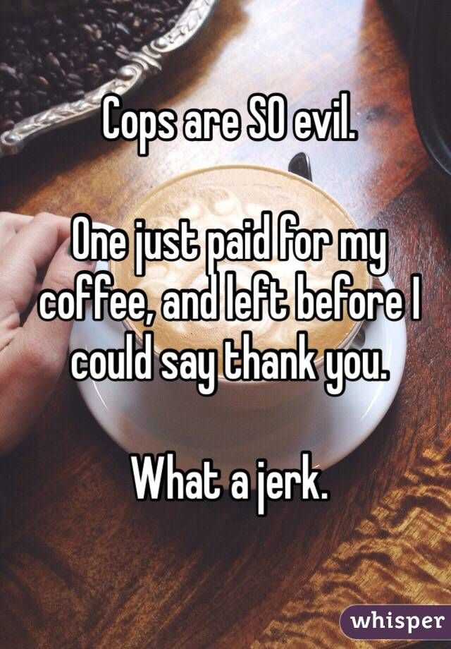 Cops are SO evil.   One just paid for my coffee, and left before I could say thank you.   What a jerk.