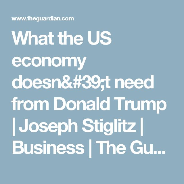 What the US economy doesn't need from Donald Trump   Joseph Stiglitz   Business   The Guardian