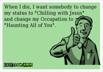 """When I die, I want somebody to change my status to """"Chilling with Jesus""""   and change my Occupation to  """"Haunting All of You"""".: Funny But, Funeral Arrangements, Kinda Fun, Haunted Forever, So True, So Funny, Be Awesome, Really Someone"""